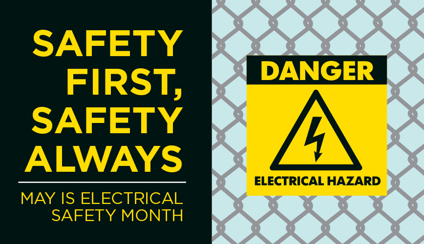 SAFETY FIRST, SAFETY ALWAYS MAY IS ELECTRICAL SAFETY MONTH
